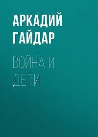 Аркадий Гайдар -Война и дети