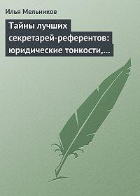 Илья Мельников -Тайны лучших секретарей-референтов: юридические тонкости, помогающие в работе