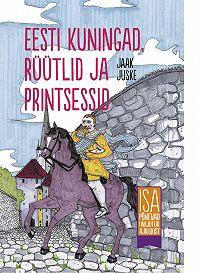 Jaak Juske -Eesti kuningad, rüütlid ja printsessid. Isa põnevad unejutud ajaloost