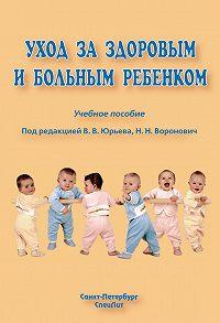 Коллектив Авторов -Уход за здоровым и больным ребенком