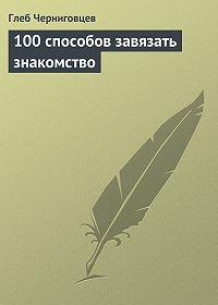 Глеб Черниговцев -100 способов завязать знакомство