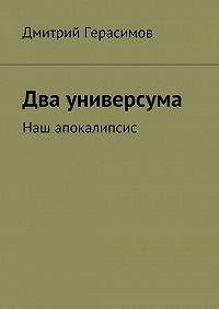 Дмитрий Герасимов -Два универсума. Наш апокалипсис