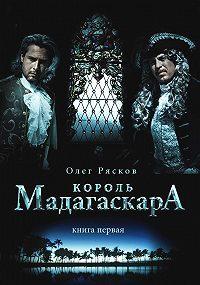 Олег Рясков -Король Мадагаскара. Книга первая
