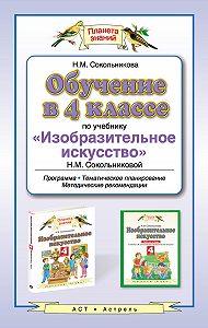 Н. М. Сокольникова -Обучение в 4 классе по учебнику «Изобразительное искусство» Н. М. Сокольниковой. Программа, тематическое планирование, методические рекомендации