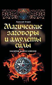 Анатолий Эстрин - Магические заговоры и амулеты силы. Заклятия и благословения
