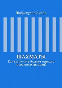 Шафидула Саитов -Шахматы. Как вычислить бюджет мирного ивоенного времени?