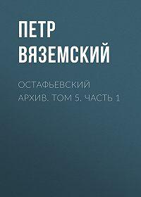 Петр Андреевич Вяземский -Остафьевский архив. Том 5. Часть 1