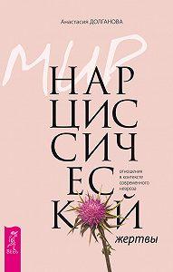 Анастасия Долганова -Мир нарциссической жертвы. Отношения в контексте современного невроза