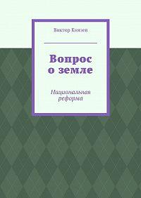 Виктор Князев -Вопрос оземле. Национальная реформа