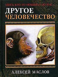 Алексей Александрович Маслов -Другое человечество. Здесь кто-то побывал до нас...