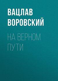 Вацлав Воровский -На верном пути