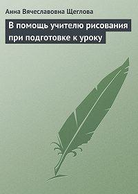 Анна Вячеславовна Щеглова - В помощь учителю рисования при подготовке к уроку
