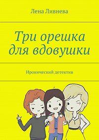 Лена Ливнева - Три орешка для вдовушки
