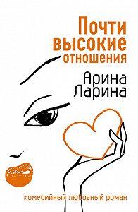 Арина Ларина - Почти высокие отношения