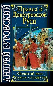 Андрей Буровский - Правда о допетровской Руси. «Золотой век» Русского государства