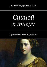 Александр Ангаров - Спиной ктигру
