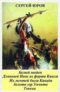 Сергей Юров -Белый шайен. Длинный Нож из форта Кинли. Их мечтой была Канада. Золото гор Уичита. Токеча