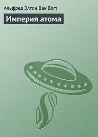 Альфред Элтон Ван Вогт - Империя атома