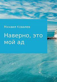 Михаил Ковалев -Наверно, это мой ад