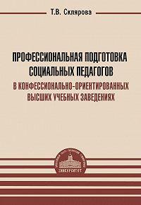 Татьяна Склярова -Профессиональная подготовка социальных педагогов в конфессионально-ориентированных высших учебных заведениях