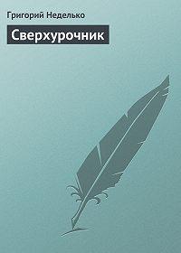 Григорий Неделько - Сверхурочник