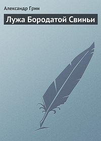 Александр Грин -Лужа Бородатой Свиньи