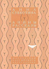 Анна Субботина - Анины рассказы