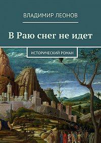 Владимир Леонов -В Раю снег не идет. Исторический роман