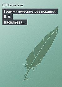 В. Г. Белинский -Грамматические разыскания. В. А. Васильева…