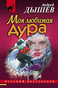 Андрей Дышев -Моя любимая дура