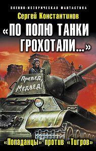 Сергей Константинов - «По полю танки грохотали…». «Попаданцы» против «Тигров»