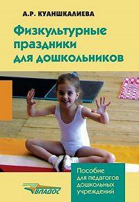 Альфия Руслановна Куаншкалиева -Физкультурные праздники для дошкольников