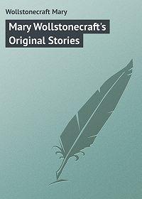 Mary Wollstonecraft -Mary Wollstonecraft's Original Stories