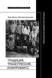 Светлана Адоньева, Лора Олсон - Традиция, трансгрессия, компромисc. Миры русской деревенской женщины