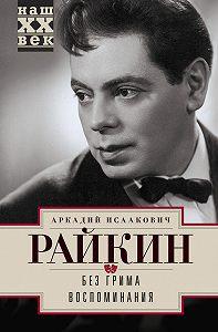 Аркадий Райкин -Без грима. Воспоминания