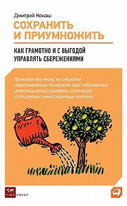Дмитрий Конаш -Сохранить и приумножить. Как грамотно и с выгодой управлять сбережениями