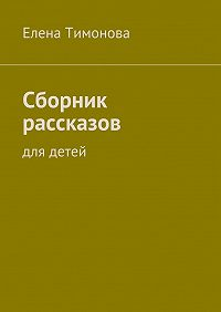 Елена Тимонова -Сборник рассказов. Для детей