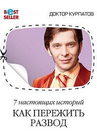 Андрей Курпатов -7 настоящих историй. Как пережить развод