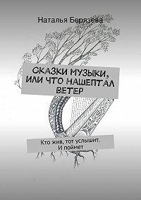 Наталья Берязева - Сказки музыки, или Что нашептал ветер