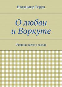 Владимир Герун -Олюбви иВоркуте. Сборник песен истихов