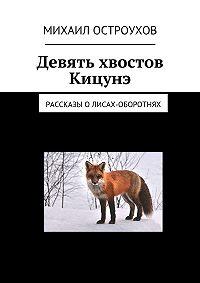 Михаил Остроухов -Девять хвостов Кицунэ. Рассказы олисах-оборотнях