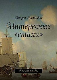 Андрей Баландин -Интересные «стихи». Кто мы есть?!!…