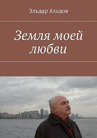 Эльдар Ахадов, Эльдар Ахадов - Земля моей любви