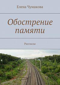 Елена Чумакова -Обострение памяти. Рассказы