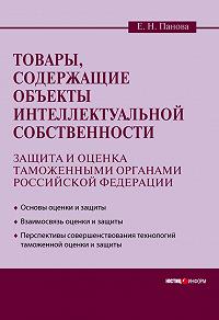 Елена Николаевна Панова - Товары, содержащие объекты интеллектуальной собственности: защита и оценка таможенными органами Российской Федерации
