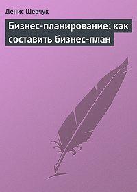 Денис Шевчук - Бизнес-планирование: как составить бизнес-план