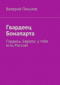 Валерий Пикулев -Гвардеец Бонапарта. Гордись, Европа: утебя есть Россия!