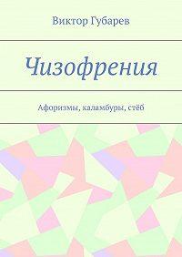 Виктор Губарев -Чизофрения. Афоризмы, каламбуры,стёб