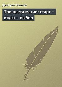 Дмитрий Логинов -Три цвета магии: старт – отказ – выбор