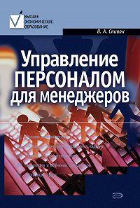 В. А. Спивак - Управление персоналом для менеджеров: учебное пособие